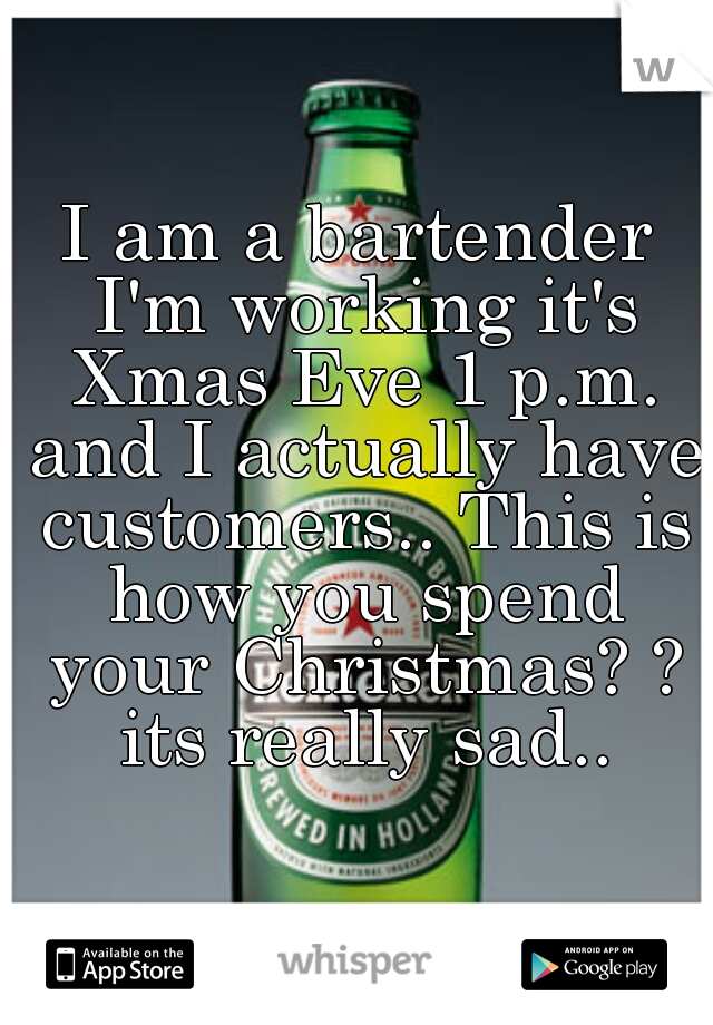 I am a bartender I'm working it's Xmas Eve 1 p.m. and I actually have customers.. This is how you spend your Christmas? ? its really sad..