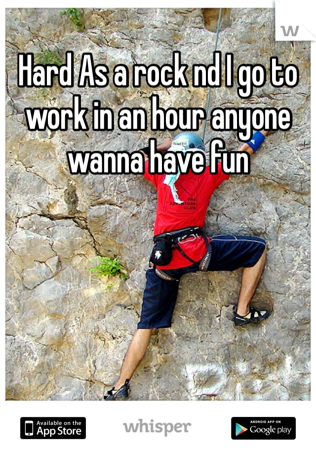 Hard As a rock nd I go to work in an hour anyone wanna have fun