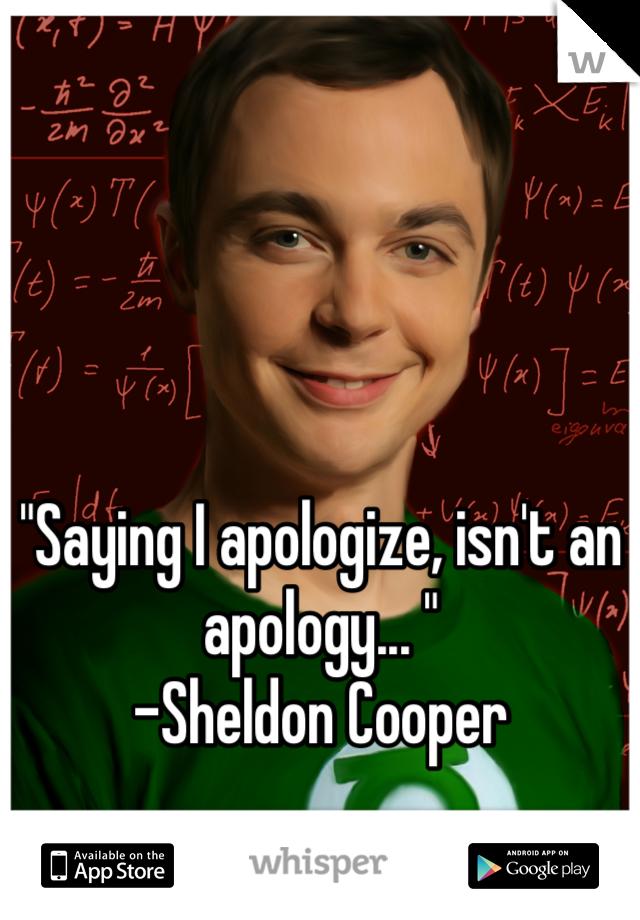 """""""Saying I apologize, isn't an apology... """" -Sheldon Cooper"""