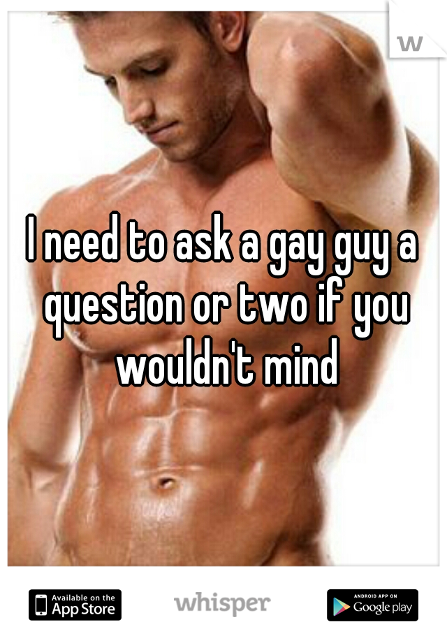 I need to ask a gay guy a question or two if you wouldn't mind