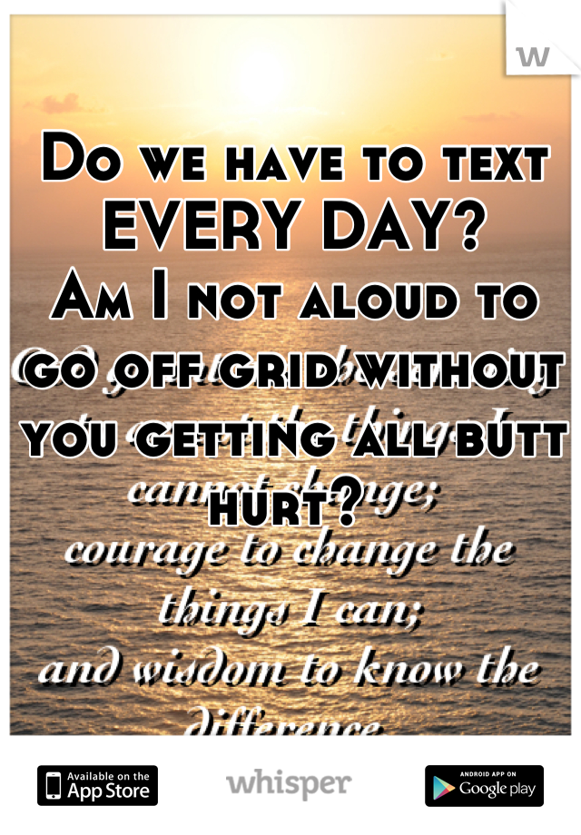 Do we have to text EVERY DAY?  Am I not aloud to go off grid without you getting all butt hurt?