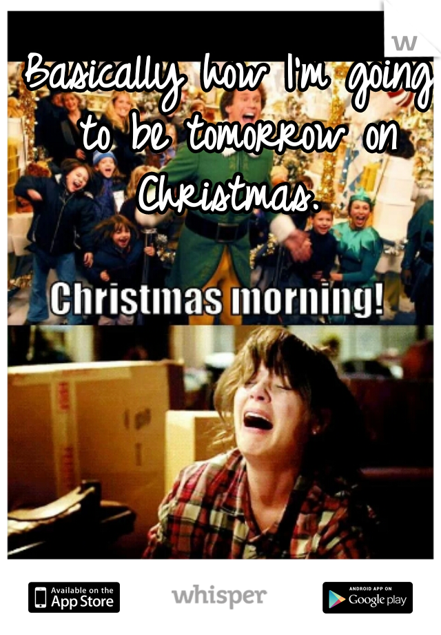 Basically how I'm going to be tomorrow on Christmas.