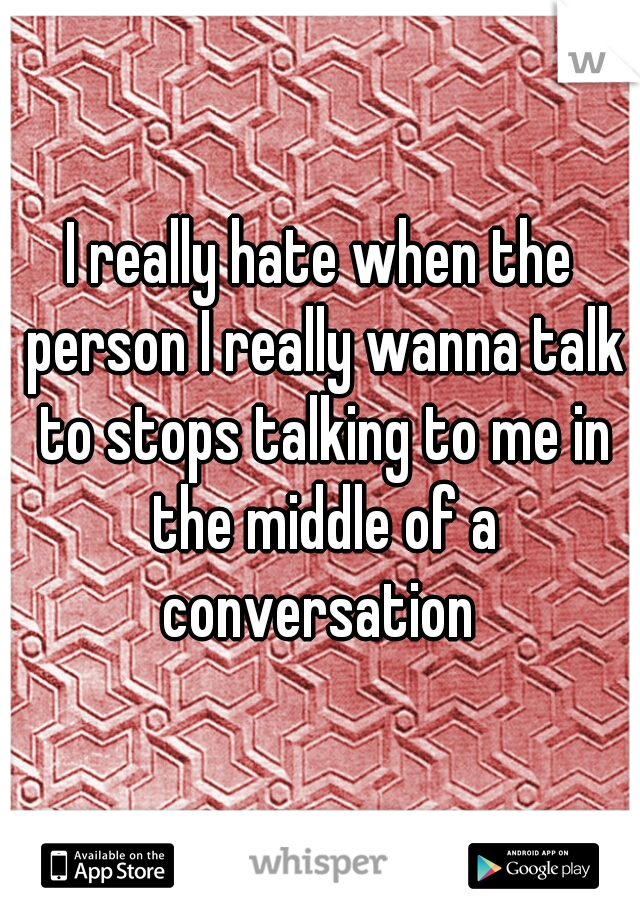 I really hate when the person I really wanna talk to stops talking to me in the middle of a conversation