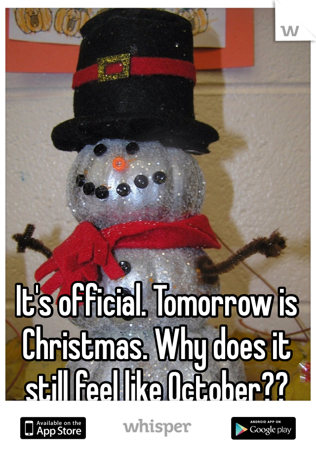 It's official. Tomorrow is Christmas. Why does it still feel like October??