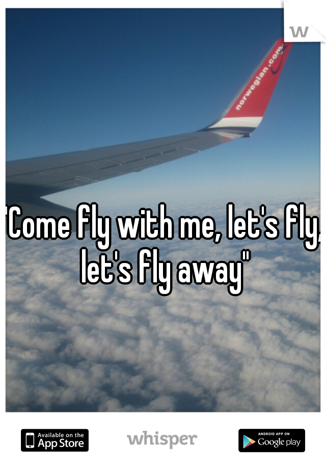 """""""Come fly with me, let's fly, let's fly away"""""""