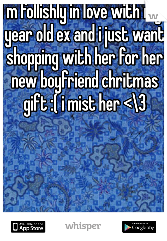 I m follishly in love with my 1 year old ex and i just want shopping with her for her new boyfriend chritmas gift :( i mist her <\3