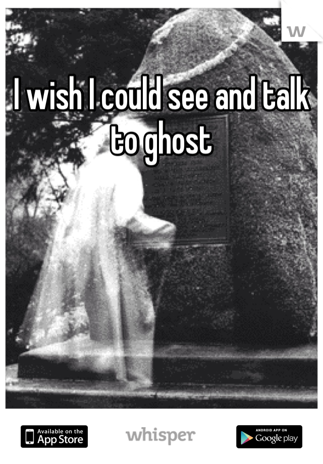 I wish I could see and talk to ghost