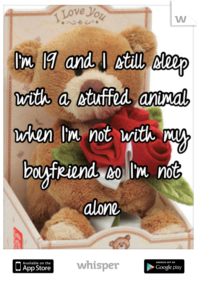 I'm 19 and I still sleep with a stuffed animal when I'm not with my boyfriend so I'm not alone