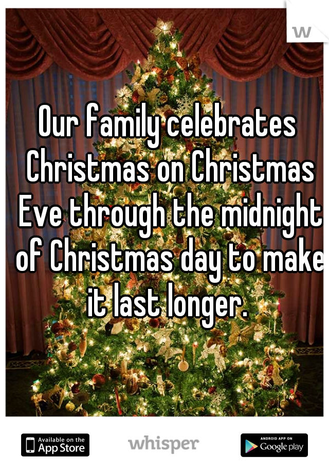 Our family celebrates Christmas on Christmas Eve through the midnight of Christmas day to make it last longer.