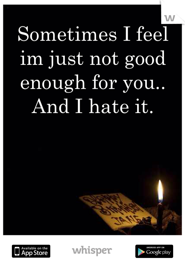 Sometimes I feel im just not good enough for you.. And I hate it.