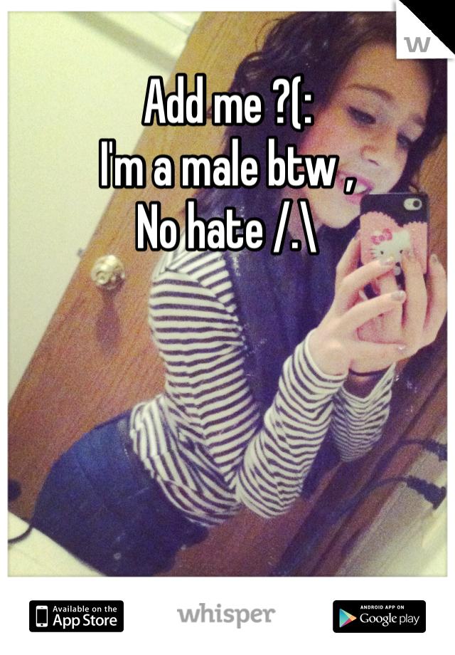 Add me ?(:  I'm a male btw ,  No hate /.\