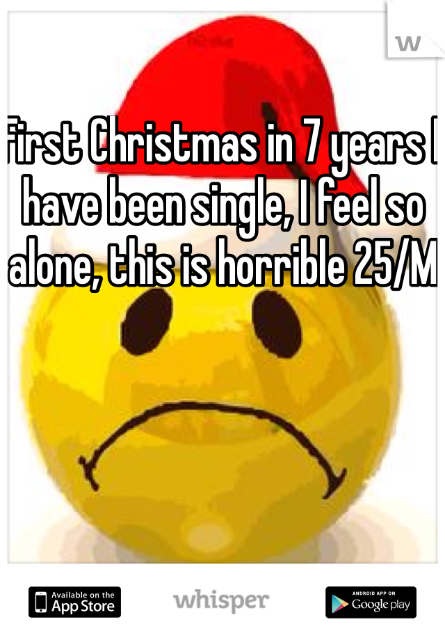 First Christmas in 7 years I have been single, I feel so alone, this is horrible 25/M