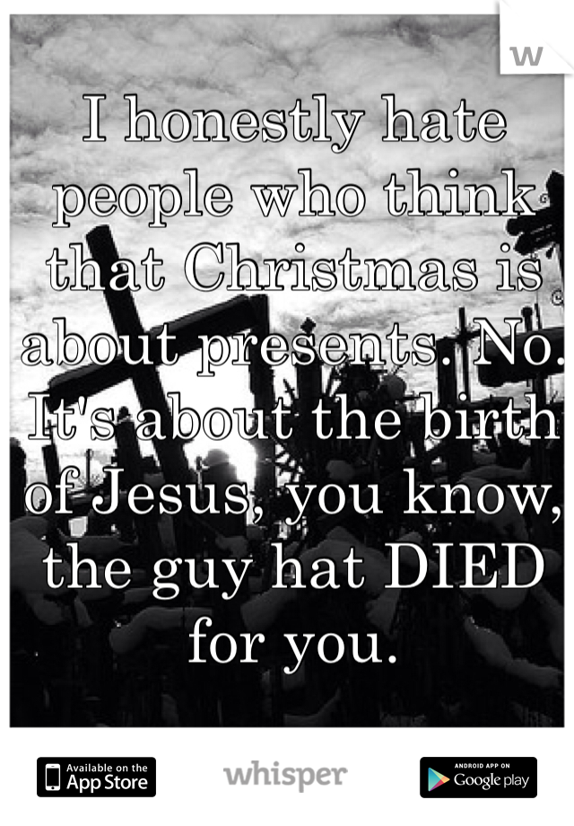 I honestly hate people who think that Christmas is about presents. No. It's about the birth of Jesus, you know, the guy hat DIED for you.