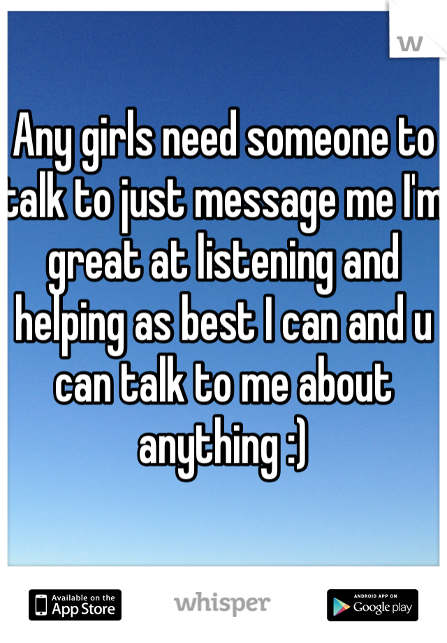 Any girls need someone to talk to just message me I'm great at listening and helping as best I can and u can talk to me about anything :)