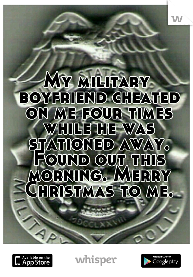 My military boyfriend cheated on me four times while he was stationed away. Found out this morning. Merry Christmas to me.