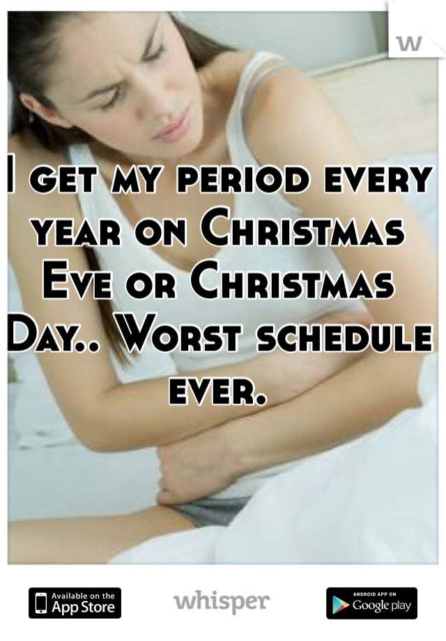 I get my period every year on Christmas Eve or Christmas Day.. Worst schedule ever.