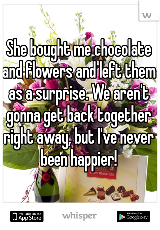 She bought me chocolate and flowers and left them as a surprise. We aren't gonna get back together right away, but I've never been happier!