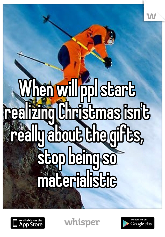 When will ppl start realizing Christmas isn't really about the gifts, stop being so materialistic