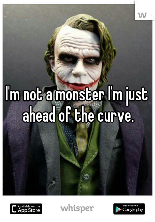 I'm not a monster I'm just ahead of the curve.