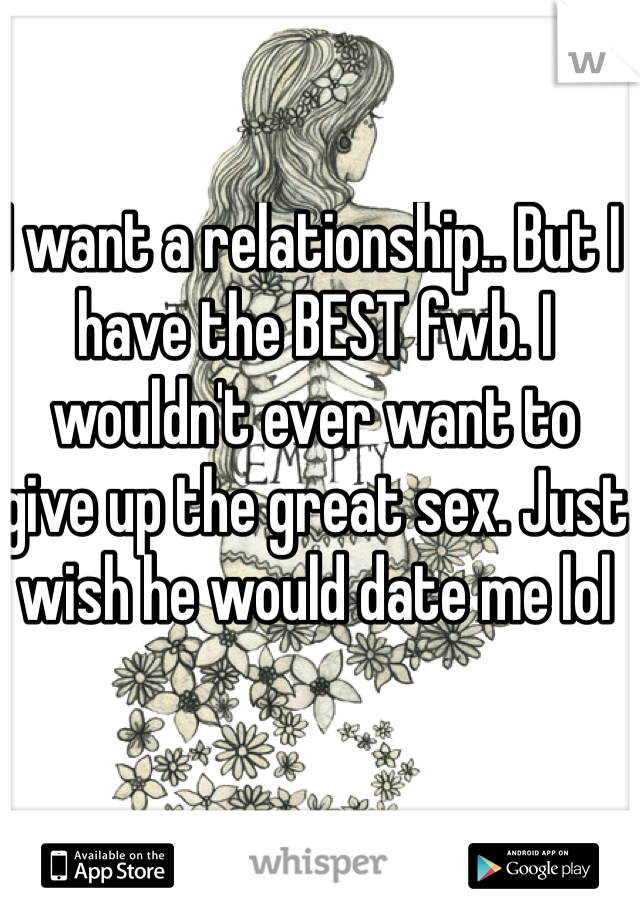 I want a relationship.. But I have the BEST fwb. I wouldn't ever want to give up the great sex. Just wish he would date me lol