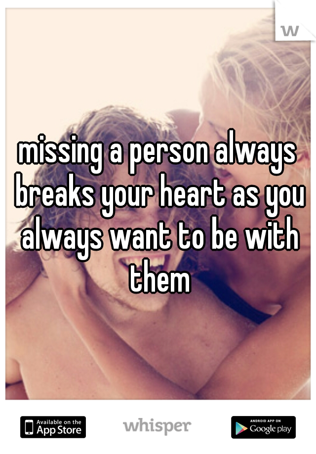 missing a person always breaks your heart as you always want to be with them