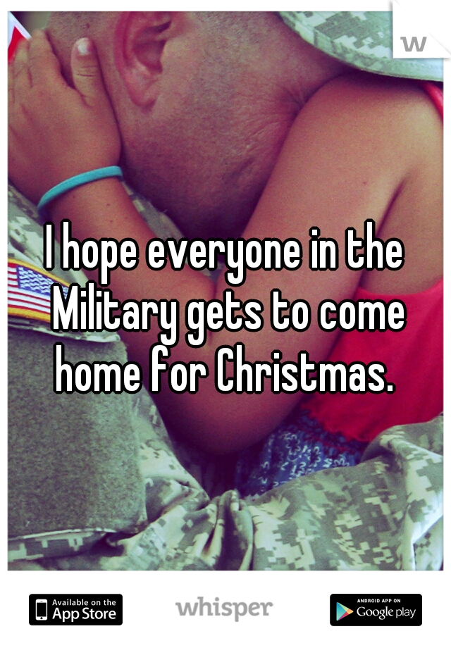 I hope everyone in the Military gets to come home for Christmas.