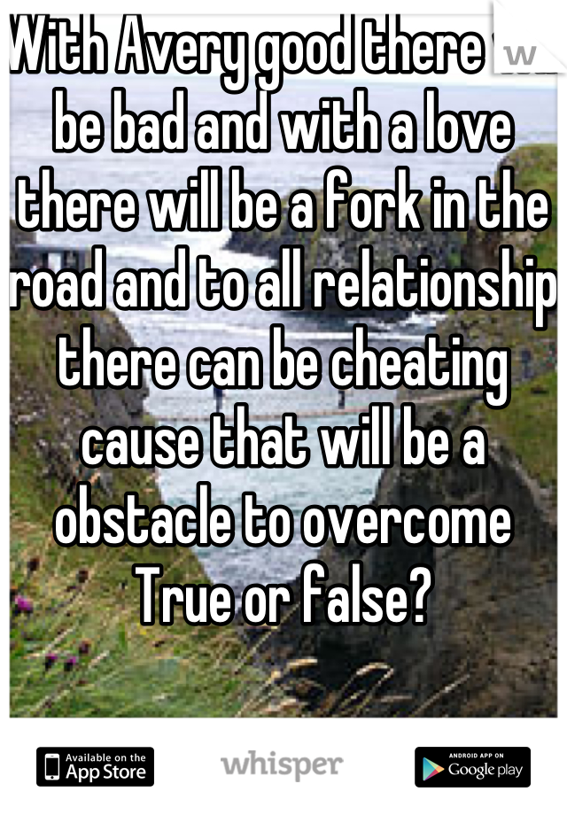 With Avery good there will be bad and with a love there will be a fork in the road and to all relationship there can be cheating cause that will be a obstacle to overcome True or false?