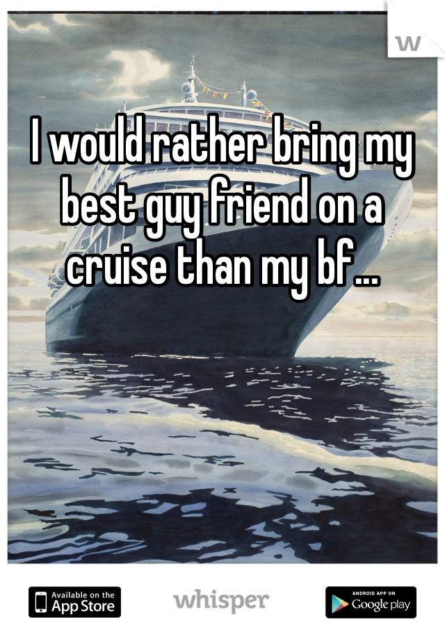 I would rather bring my best guy friend on a cruise than my bf...