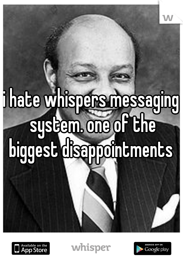 i hate whispers messaging system. one of the biggest disappointments