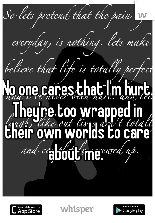 No one cares that I'm hurt. They're too wrapped in their own worlds to care about me.