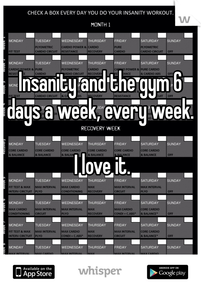 Insanity and the gym 6 days a week, every week.   I love it.