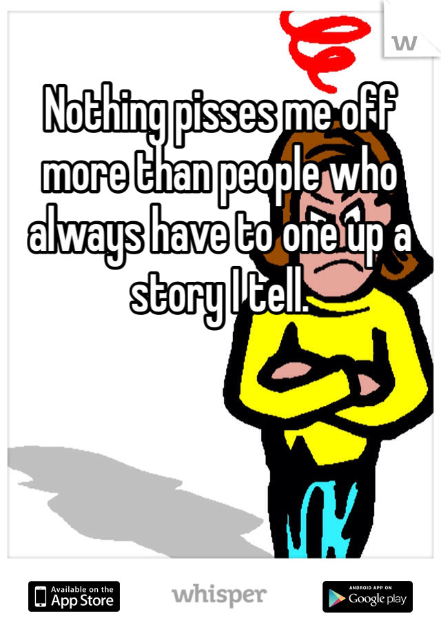 Nothing pisses me off more than people who always have to one up a story I tell.