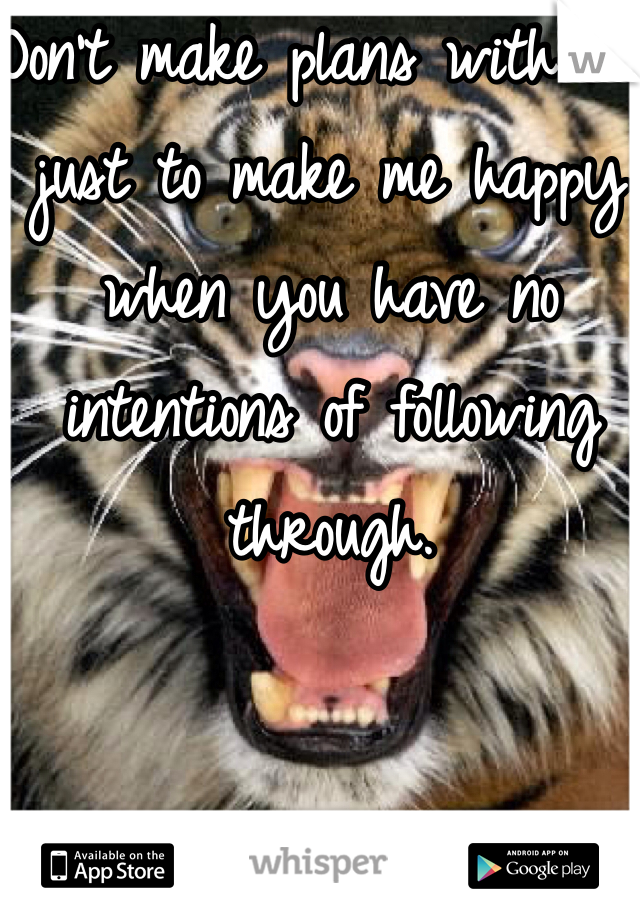 Don't make plans with me just to make me happy when you have no intentions of following through.