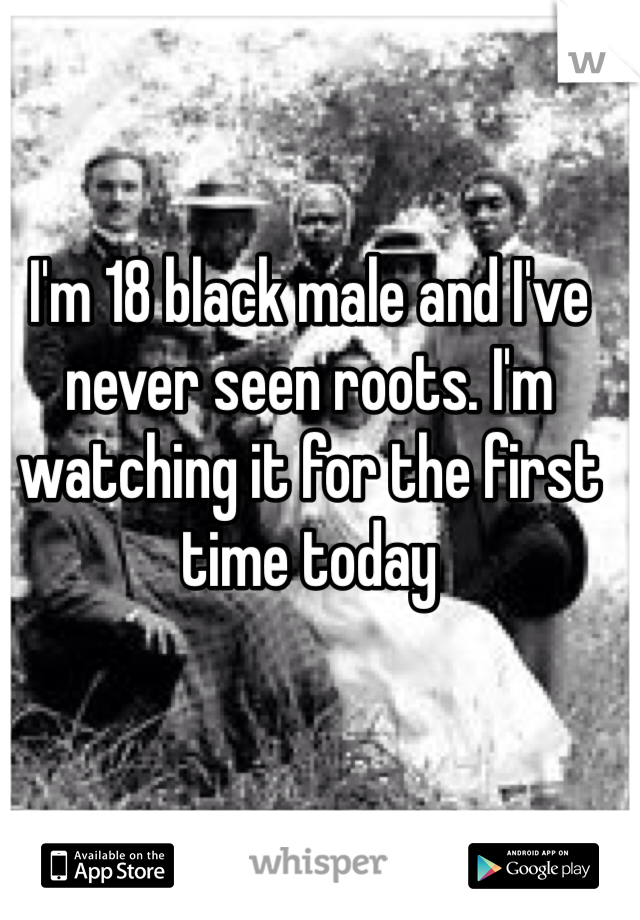 I'm 18 black male and I've never seen roots. I'm watching it for the first time today