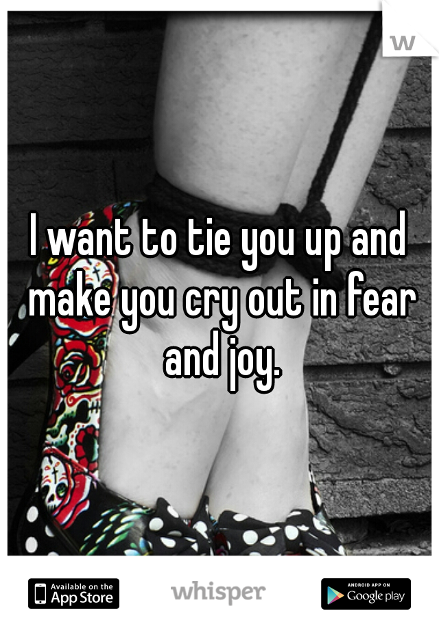 I want to tie you up and make you cry out in fear and joy.