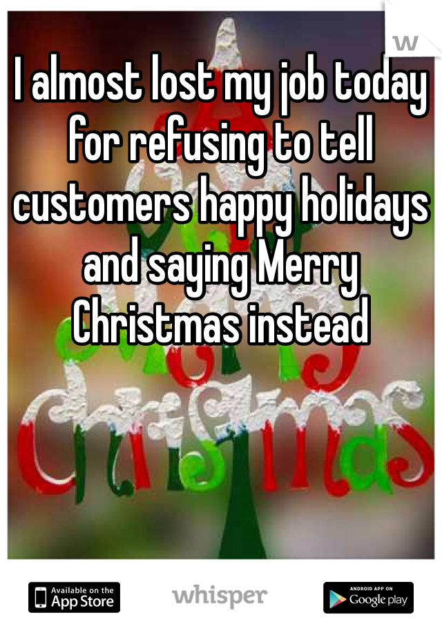 I almost lost my job today for refusing to tell customers happy holidays and saying Merry Christmas instead