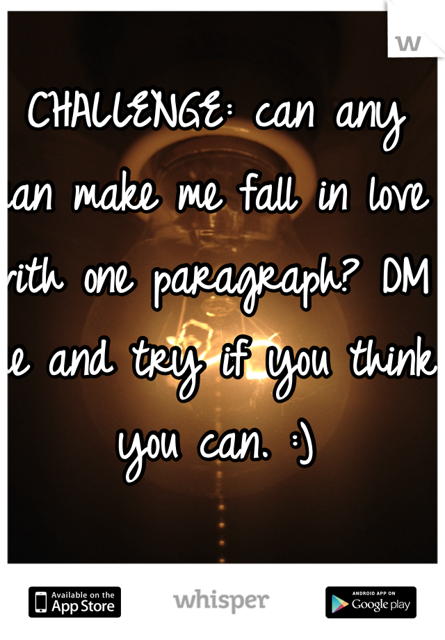 CHALLENGE: can any man make me fall in love with one paragraph? DM me and try if you think you can. :)