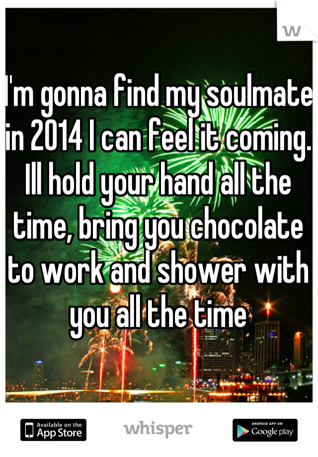 I'm gonna find my soulmate in 2014 I can feel it coming. Ill hold your hand all the time, bring you chocolate to work and shower with you all the time
