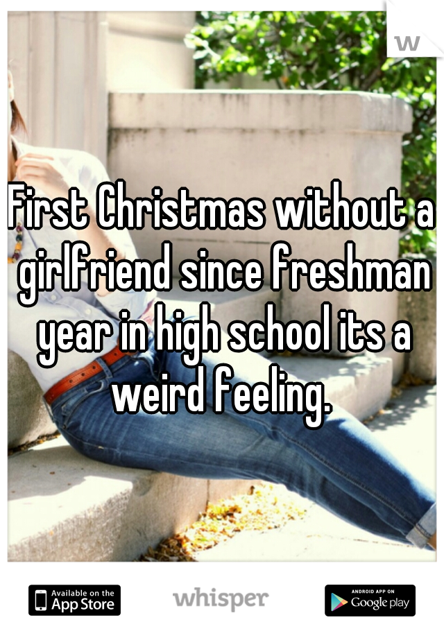 First Christmas without a girlfriend since freshman year in high school its a weird feeling.