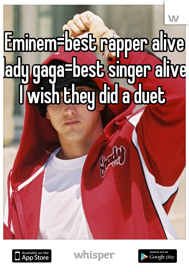 Eminem=best rapper alive lady gaga=best singer alive I wish they did a duet