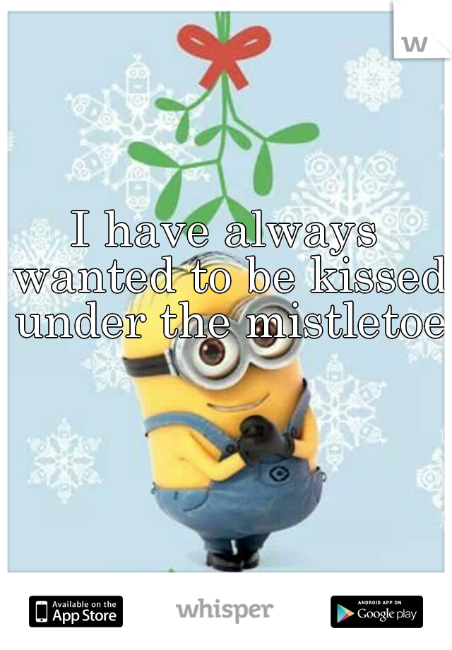 I have always wanted to be kissed under the mistletoe