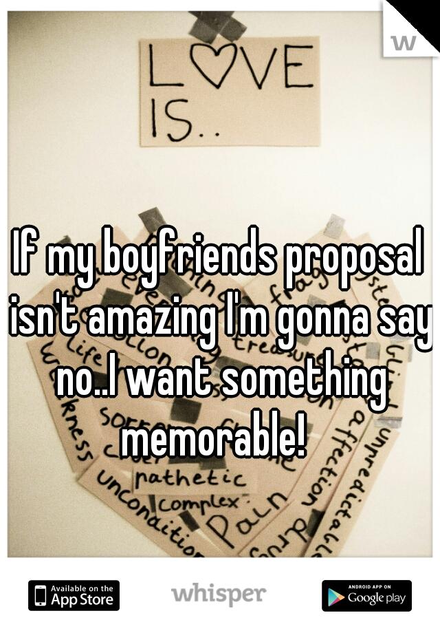If my boyfriends proposal isn't amazing I'm gonna say no..I want something memorable!