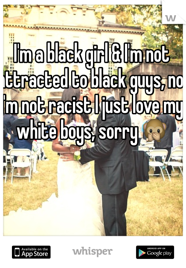 I'm a black girl & I'm not attracted to black guys, no I'm not racist I just love my white boys, sorry 🙊