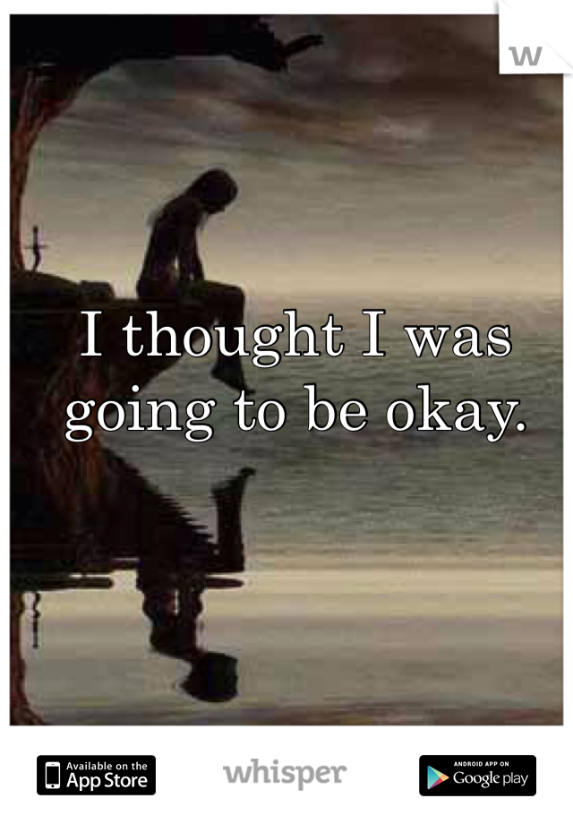 I thought I was going to be okay.