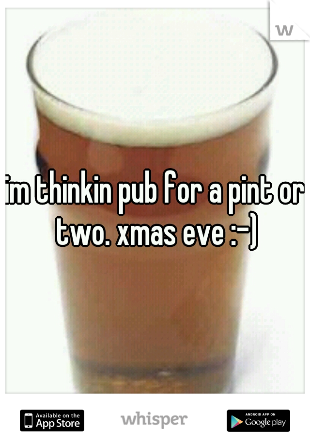 im thinkin pub for a pint or two. xmas eve :-)