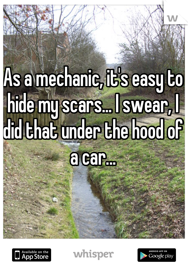 As a mechanic, it's easy to hide my scars... I swear, I did that under the hood of a car...