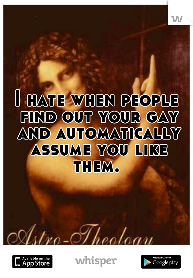 I hate when people find out your gay and automatically assume you like them.