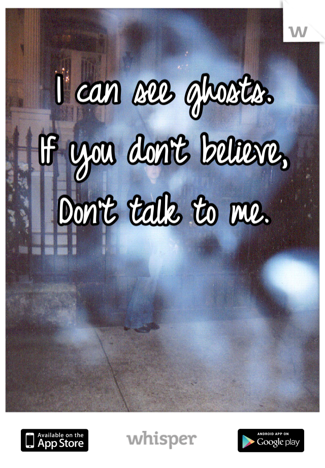 I can see ghosts.  If you don't believe,  Don't talk to me.