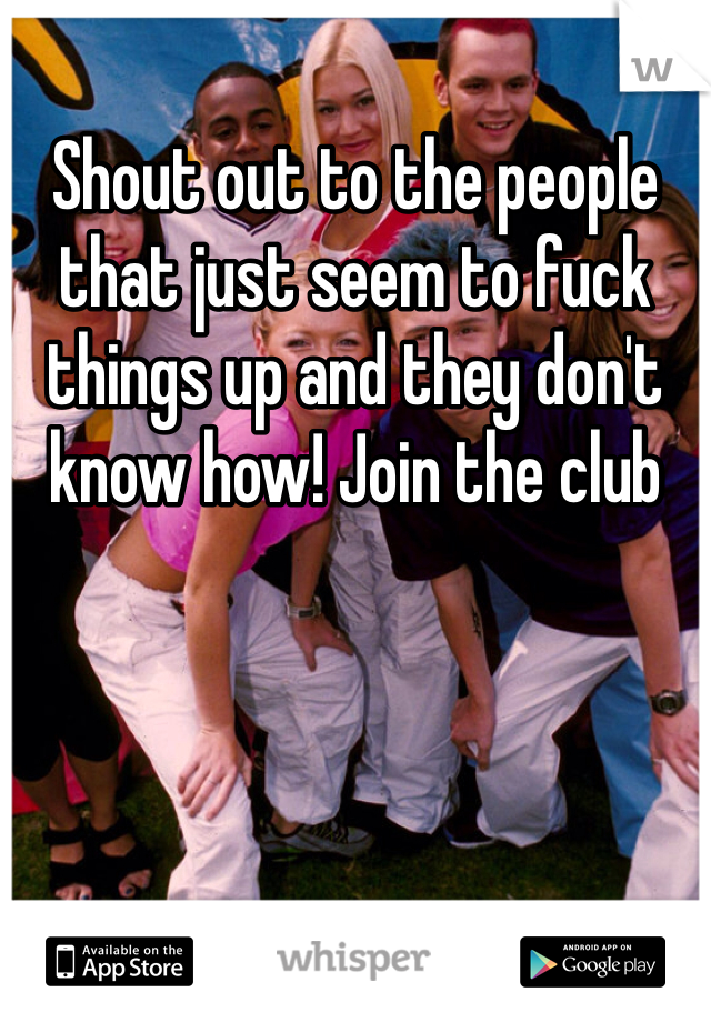 Shout out to the people that just seem to fuck things up and they don't know how! Join the club