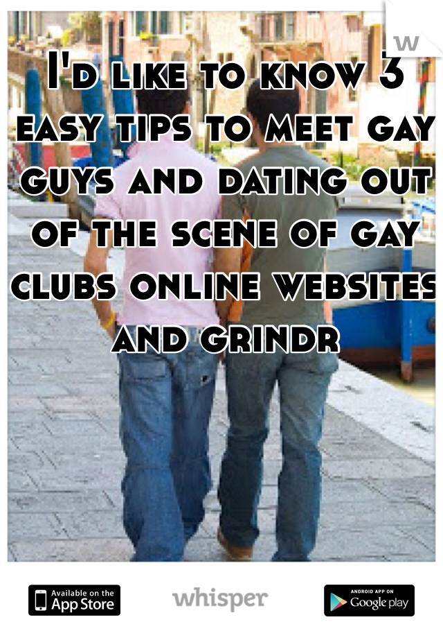 I'd like to know 3 easy tips to meet gay guys and dating out of the scene of gay clubs online websites and grindr